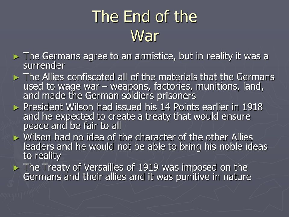 The End of the War ► The Germans agree to an armistice, but in reality it was a surrender ► The Allies confiscated all of the materials that the Germans used to wage war – weapons, factories, munitions, land, and made the German soldiers prisoners ► President Wilson had issued his 14 Points earlier in 1918 and he expected to create a treaty that would ensure peace and be fair to all ► Wilson had no idea of the character of the other Allies leaders and he would not be able to bring his noble ideas to reality ► The Treaty of Versailles of 1919 was imposed on the Germans and their allies and it was punitive in nature