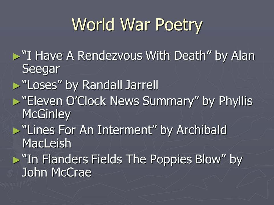 World War Poetry ► I Have A Rendezvous With Death by Alan Seegar ► Loses by Randall Jarrell ► Eleven O'Clock News Summary by Phyllis McGinley ► Lines For An Interment by Archibald MacLeish ► In Flanders Fields The Poppies Blow by John McCrae
