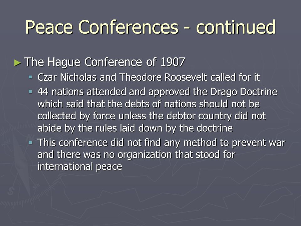 Peace Conferences - continued ► The Hague Conference of 1907  Czar Nicholas and Theodore Roosevelt called for it  44 nations attended and approved the Drago Doctrine which said that the debts of nations should not be collected by force unless the debtor country did not abide by the rules laid down by the doctrine  This conference did not find any method to prevent war and there was no organization that stood for international peace
