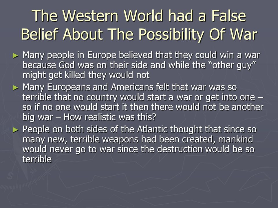 The Western World had a False Belief About The Possibility Of War ► Many people in Europe believed that they could win a war because God was on their side and while the other guy might get killed they would not ► Many Europeans and Americans felt that war was so terrible that no country would start a war or get into one – so if no one would start it then there would not be another big war – How realistic was this.