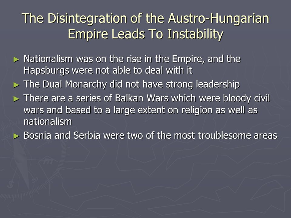 The Disintegration of the Austro-Hungarian Empire Leads To Instability ► Nationalism was on the rise in the Empire, and the Hapsburgs were not able to deal with it ► The Dual Monarchy did not have strong leadership ► There are a series of Balkan Wars which were bloody civil wars and based to a large extent on religion as well as nationalism ► Bosnia and Serbia were two of the most troublesome areas