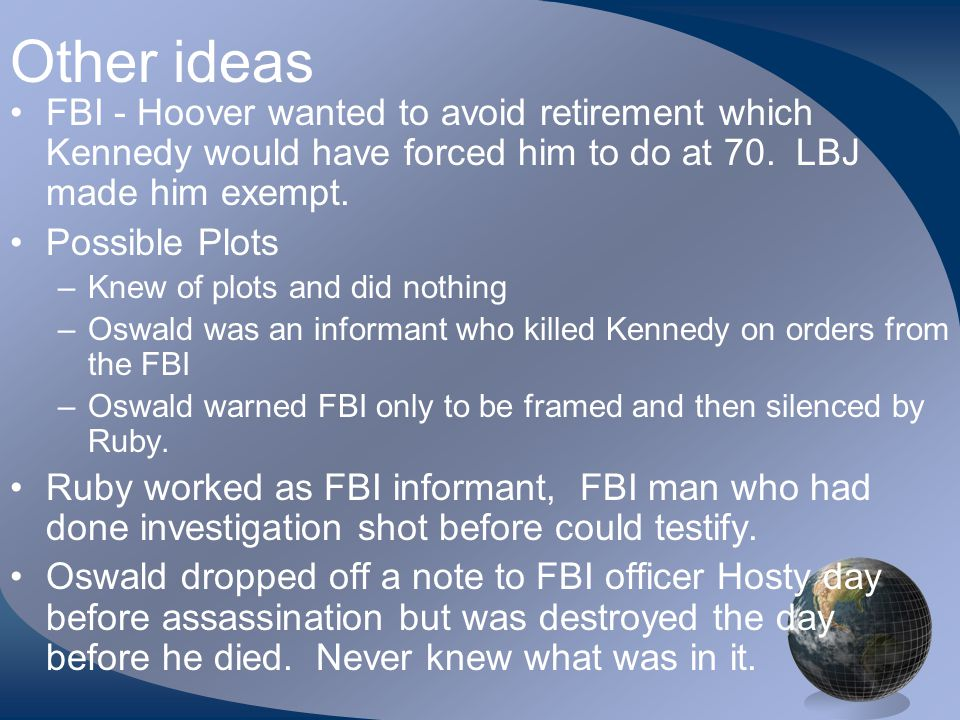 Other ideas FBI - Hoover wanted to avoid retirement which Kennedy would have forced him to do at 70.