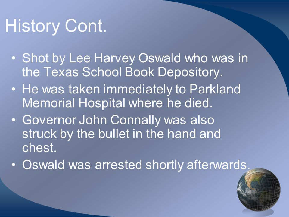 History Cont. Shot by Lee Harvey Oswald who was in the Texas School Book Depository.