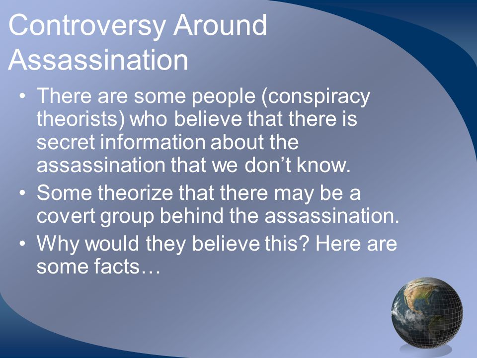 Controversy Around Assassination There are some people (conspiracy theorists) who believe that there is secret information about the assassination that we don't know.