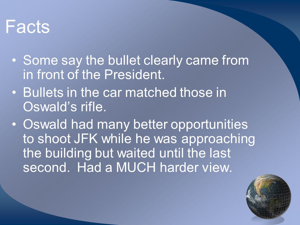 Facts Many reputable people including Secret Service and officers claim that President was clearly shot from the front.