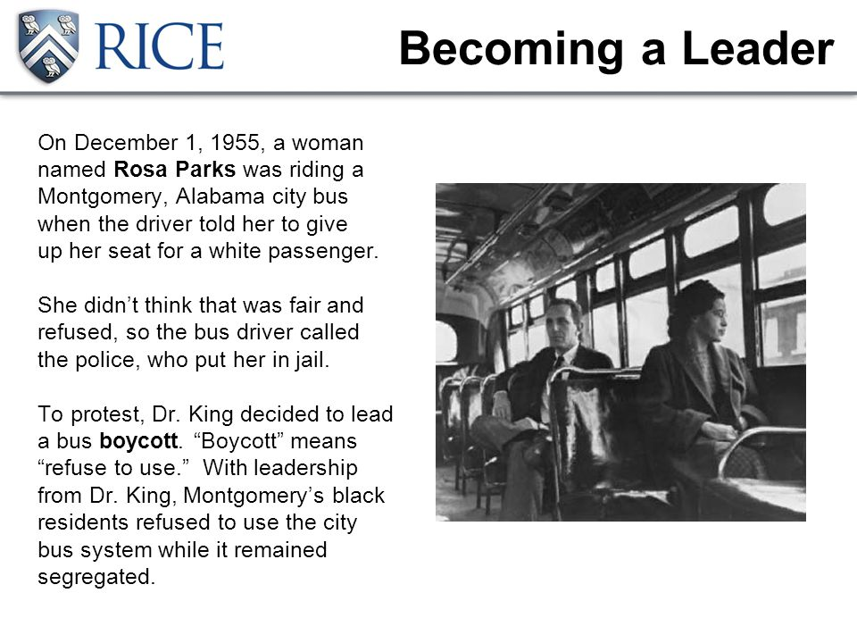 Becoming a Leader On December 1, 1955, a woman named Rosa Parks was riding a Montgomery, Alabama city bus when the driver told her to give up her seat for a white passenger.
