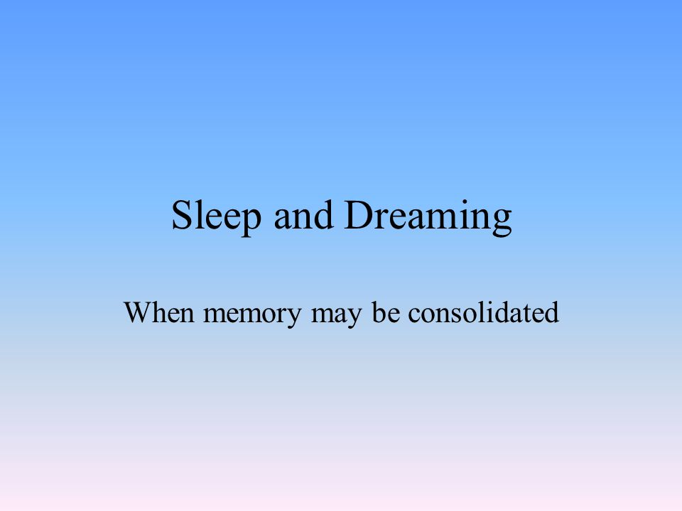 Sleep and Dreaming When memory may be consolidated