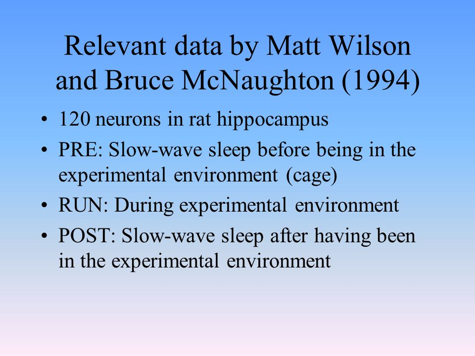 Relevant data by Matt Wilson and Bruce McNaughton (1994) 120 neurons in rat hippocampus PRE: Slow-wave sleep before being in the experimental environment (cage) RUN: During experimental environment POST: Slow-wave sleep after having been in the experimental environment