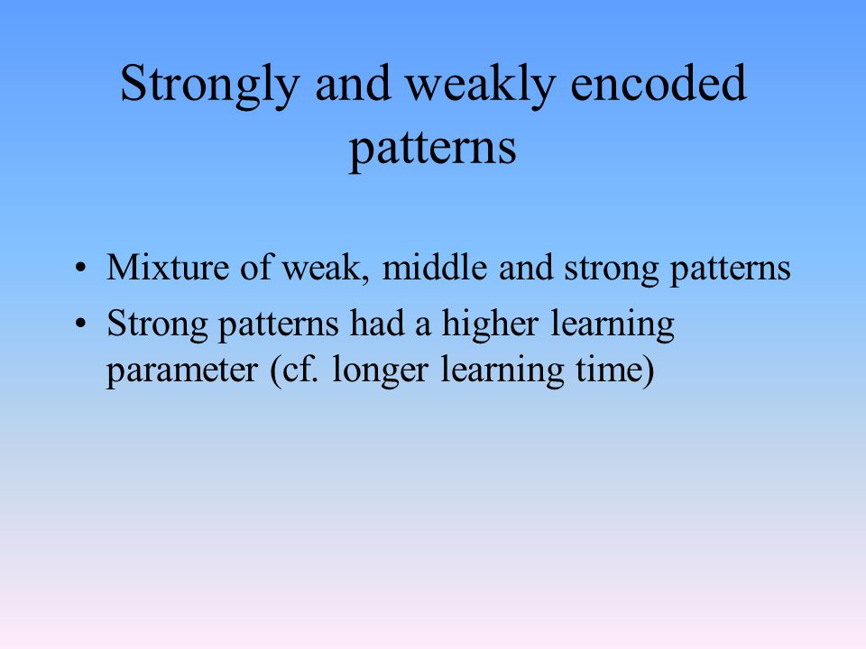 Strongly and weakly encoded patterns Mixture of weak, middle and strong patterns Strong patterns had a higher learning parameter (cf.
