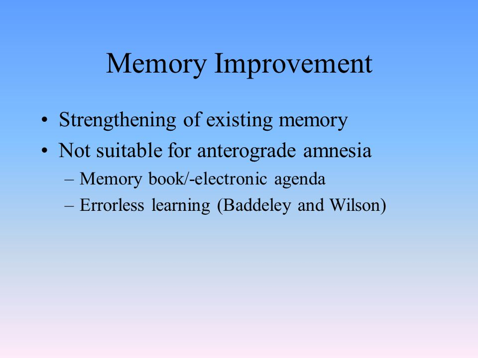 Memory Improvement Strengthening of existing memory Not suitable for anterograde amnesia –Memory book/-electronic agenda –Errorless learning (Baddeley and Wilson)