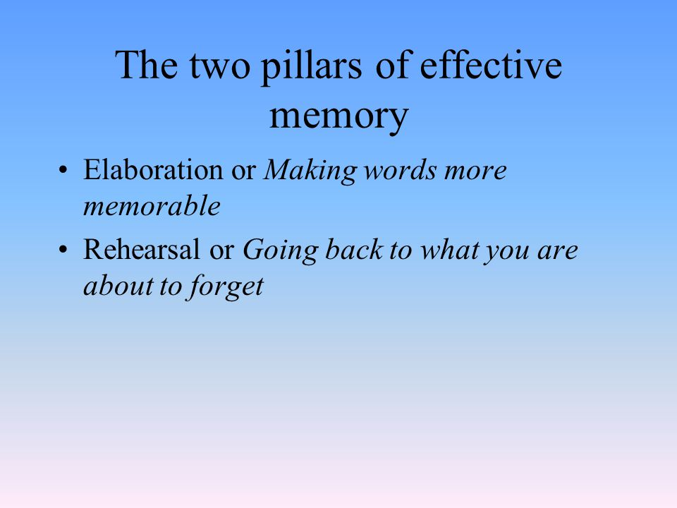 The two pillars of effective memory Elaboration or Making words more memorable Rehearsal or Going back to what you are about to forget