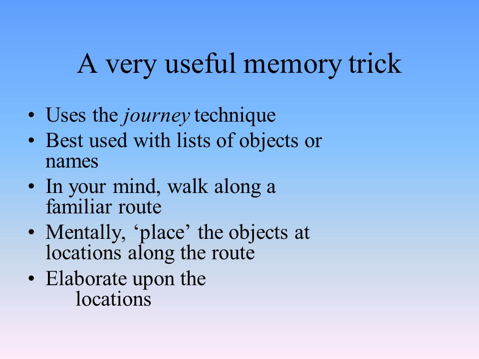 A very useful memory trick Uses the journey technique Best used with lists of objects or names In your mind, walk along a familiar route Mentally, 'place' the objects at locations along the route Elaborate upon the locations
