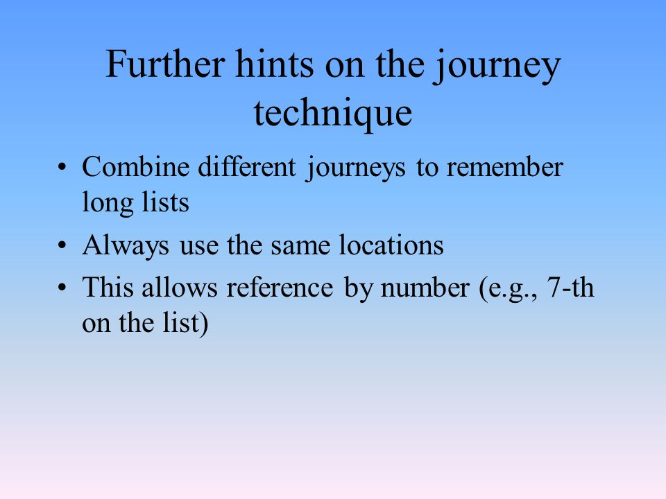 Further hints on the journey technique Combine different journeys to remember long lists Always use the same locations This allows reference by number (e.g., 7-th on the list)