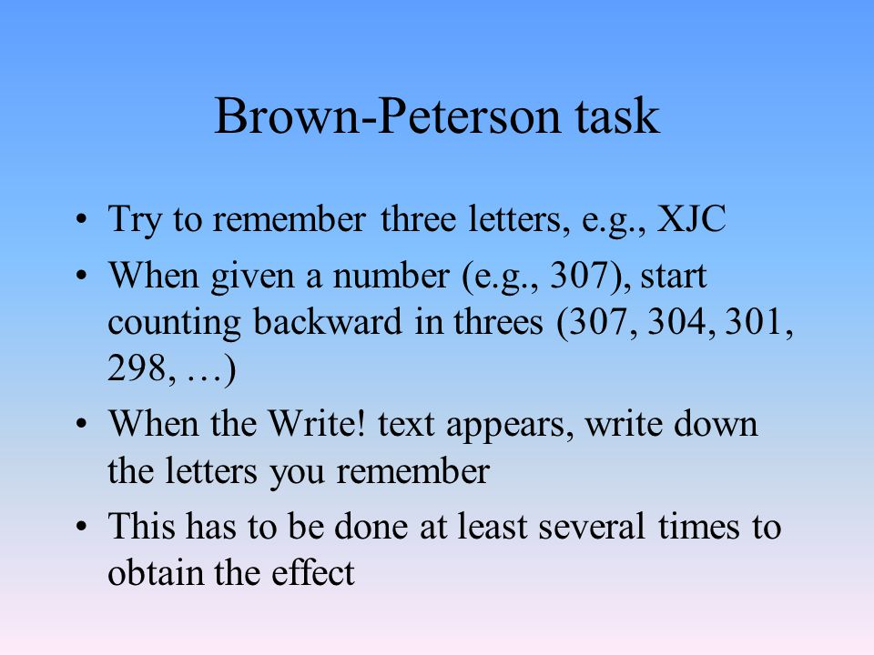 Brown-Peterson task Try to remember three letters, e.g., XJC When given a number (e.g., 307), start counting backward in threes (307, 304, 301, 298, …) When the Write.