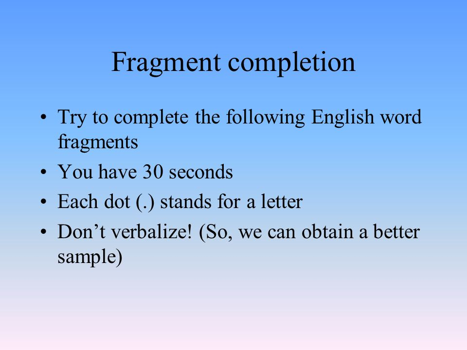 Fragment completion Try to complete the following English word fragments You have 30 seconds Each dot (.) stands for a letter Don't verbalize.