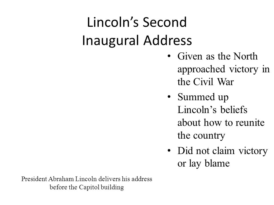 Lincoln's Second Inaugural Address Given as the North approached victory in the Civil War Summed up Lincoln's beliefs about how to reunite the country Did not claim victory or lay blame President Abraham Lincoln delivers his address before the Capitol building