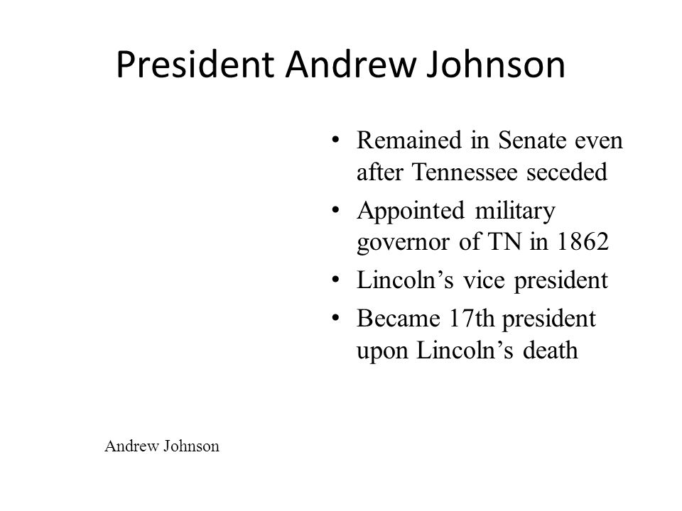 President Andrew Johnson Remained in Senate even after Tennessee seceded Appointed military governor of TN in 1862 Lincoln's vice president Became 17th president upon Lincoln's death Andrew Johnson