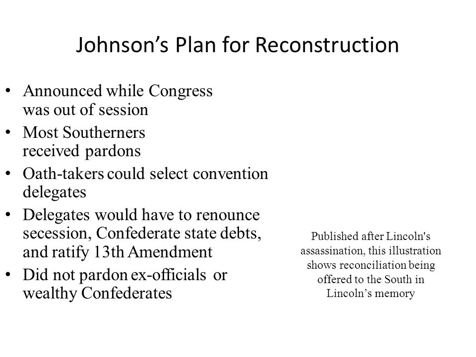 Johnson's Plan for Reconstruction Announced while Congress was out of session Most Southerners received pardons Oath-takers could select convention delegates Delegates would have to renounce secession, Confederate state debts, and ratify 13th Amendment Did not pardon ex-officials or wealthy Confederates Published after Lincoln s assassination, this illustration shows reconciliation being offered to the South in Lincoln's memory