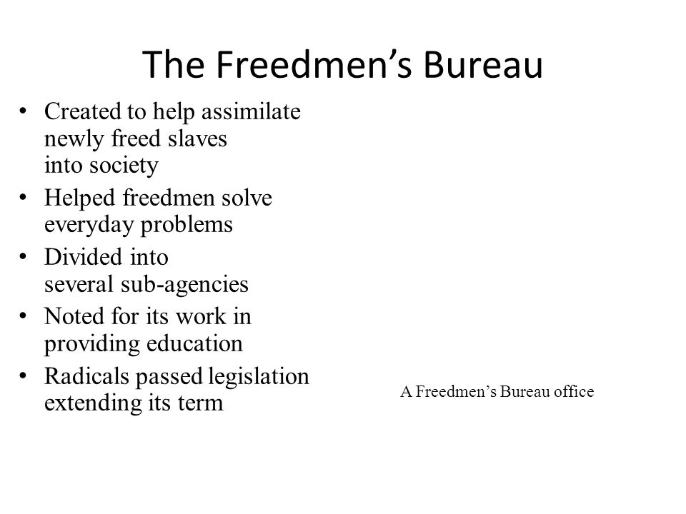 The Freedmen's Bureau Created to help assimilate newly freed slaves into society Helped freedmen solve everyday problems Divided into several sub-agencies Noted for its work in providing education Radicals passed legislation extending its term A Freedmen's Bureau office