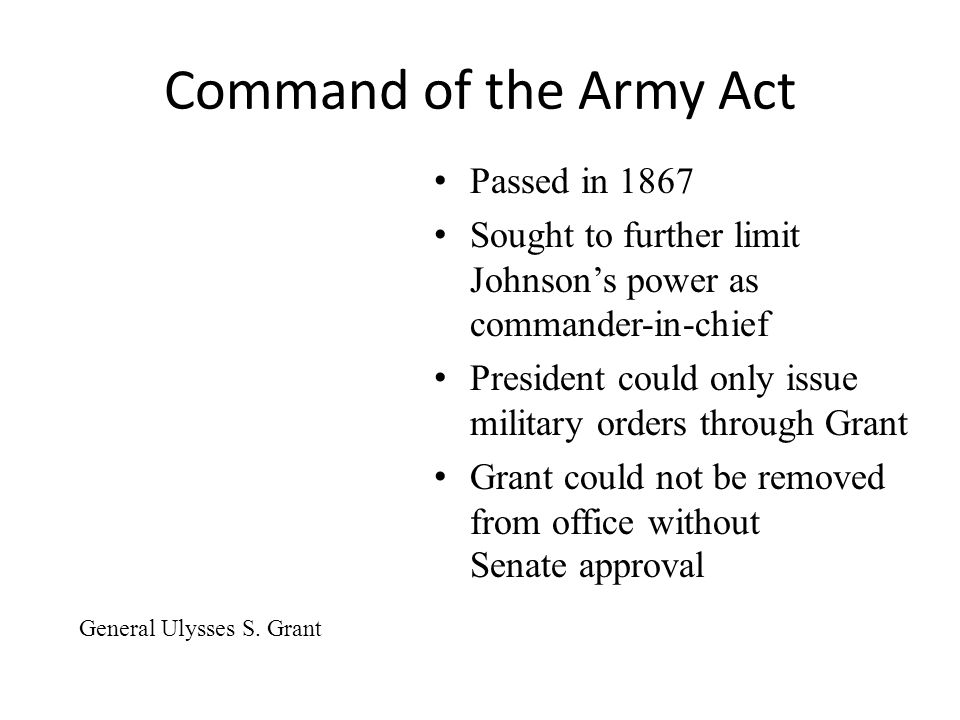 Command of the Army Act Passed in 1867 Sought to further limit Johnson's power as commander-in-chief President could only issue military orders through Grant Grant could not be removed from office without Senate approval General Ulysses S.