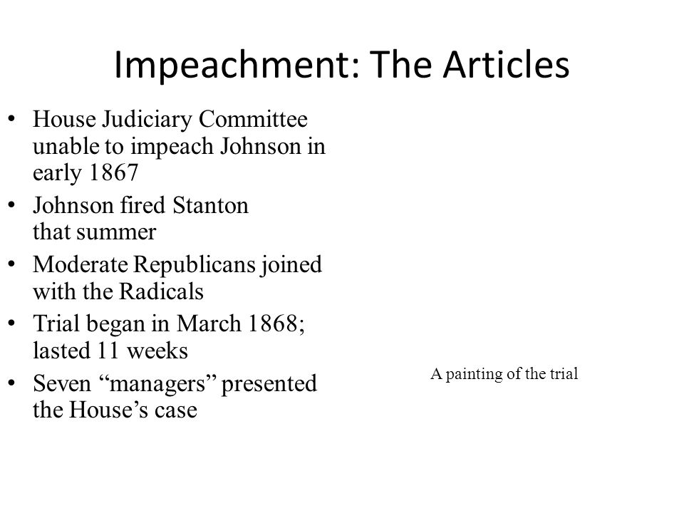 Impeachment: The Articles House Judiciary Committee unable to impeach Johnson in early 1867 Johnson fired Stanton that summer Moderate Republicans joined with the Radicals Trial began in March 1868; lasted 11 weeks Seven managers presented the House's case A painting of the trial