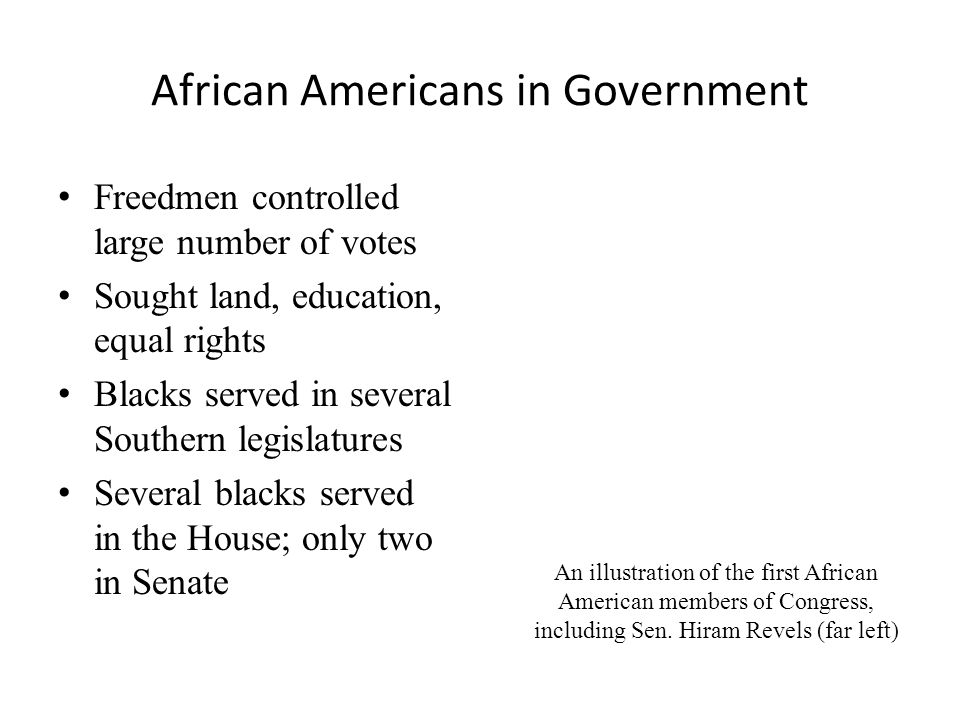African Americans in Government Freedmen controlled large number of votes Sought land, education, equal rights Blacks served in several Southern legislatures Several blacks served in the House; only two in Senate An illustration of the first African American members of Congress, including Sen.