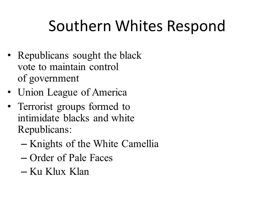 Southern Whites Respond Republicans sought the black vote to maintain control of government Union League of America Terrorist groups formed to intimidate blacks and white Republicans: – Knights of the White Camellia – Order of Pale Faces – Ku Klux Klan