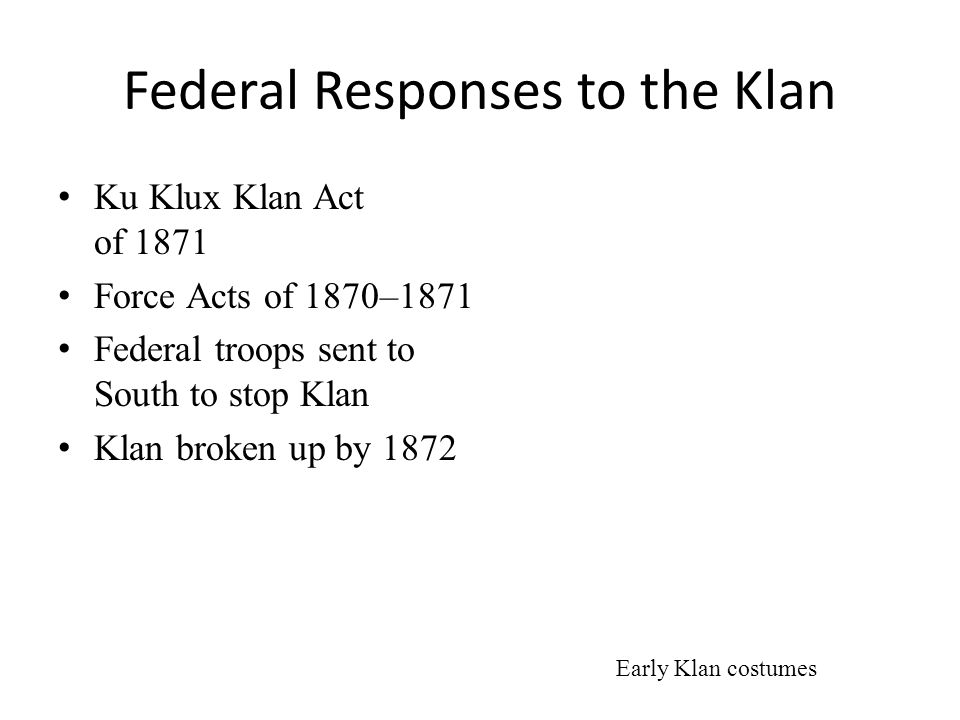 Federal Responses to the Klan Ku Klux Klan Act of 1871 Force Acts of 1870–1871 Federal troops sent to South to stop Klan Klan broken up by 1872 Early Klan costumes