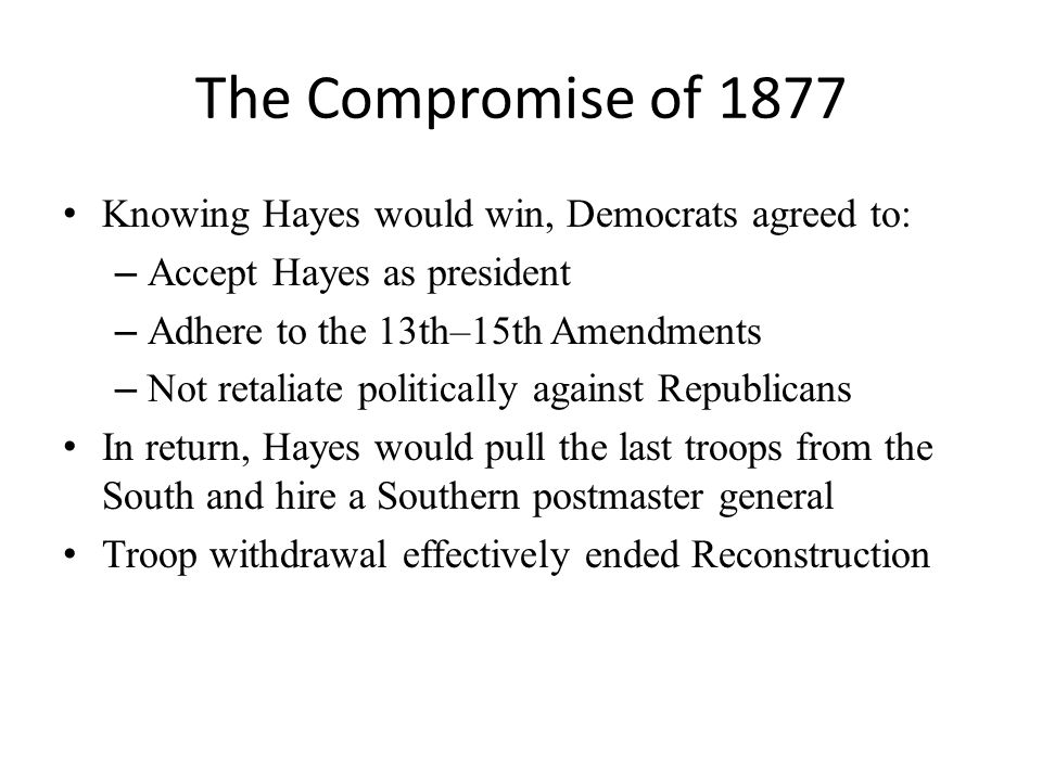 The Compromise of 1877 Knowing Hayes would win, Democrats agreed to: – Accept Hayes as president – Adhere to the 13th–15th Amendments – Not retaliate politically against Republicans In return, Hayes would pull the last troops from the South and hire a Southern postmaster general Troop withdrawal effectively ended Reconstruction