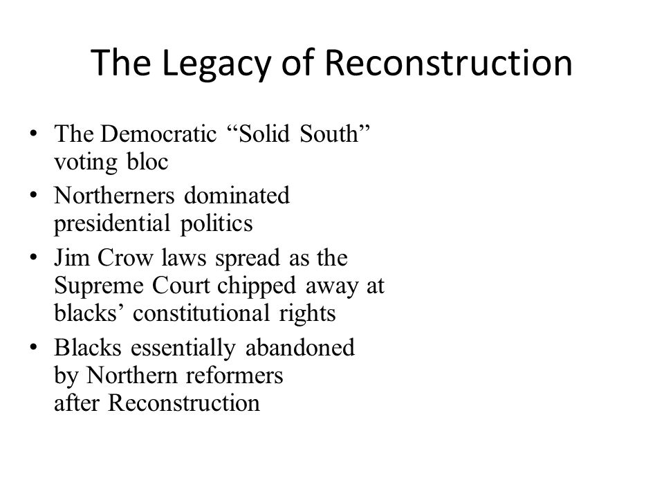 The Legacy of Reconstruction The Democratic Solid South voting bloc Northerners dominated presidential politics Jim Crow laws spread as the Supreme Court chipped away at blacks' constitutional rights Blacks essentially abandoned by Northern reformers after Reconstruction