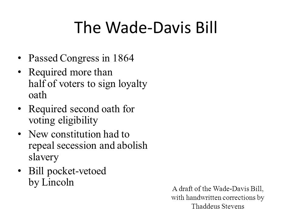 The Wade-Davis Bill Passed Congress in 1864 Required more than half of voters to sign loyalty oath Required second oath for voting eligibility New constitution had to repeal secession and abolish slavery Bill pocket-vetoed by Lincoln A draft of the Wade-Davis Bill, with handwritten corrections by Thaddeus Stevens