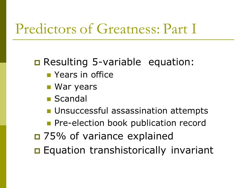 Predictors of Greatness: Part I  Resulting 5-variable equation: Years in office War years Scandal Unsuccessful assassination attempts Pre-election book publication record  75% of variance explained  Equation transhistorically invariant