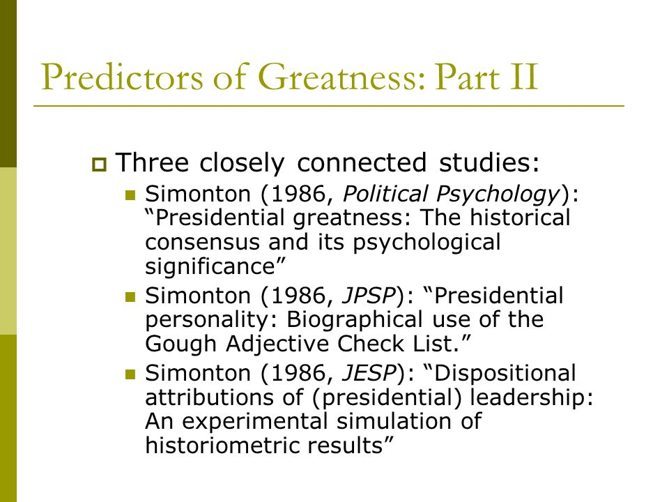 Predictors of Greatness: Part II  Three closely connected studies: Simonton (1986, Political Psychology): Presidential greatness: The historical consensus and its psychological significance Simonton (1986, JPSP): Presidential personality: Biographical use of the Gough Adjective Check List. Simonton (1986, JESP): Dispositional attributions of (presidential) leadership: An experimental simulation of historiometric results