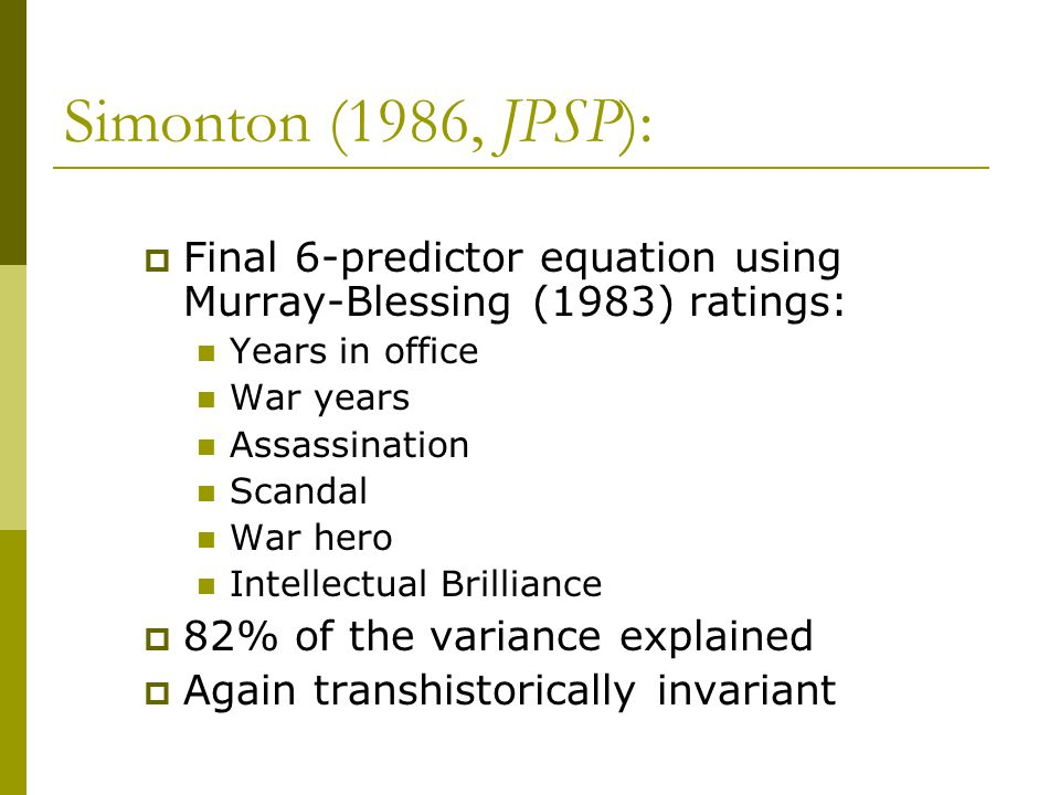 Simonton (1986, JPSP):  Final 6-predictor equation using Murray-Blessing (1983) ratings: Years in office War years Assassination Scandal War hero Intellectual Brilliance  82% of the variance explained  Again transhistorically invariant