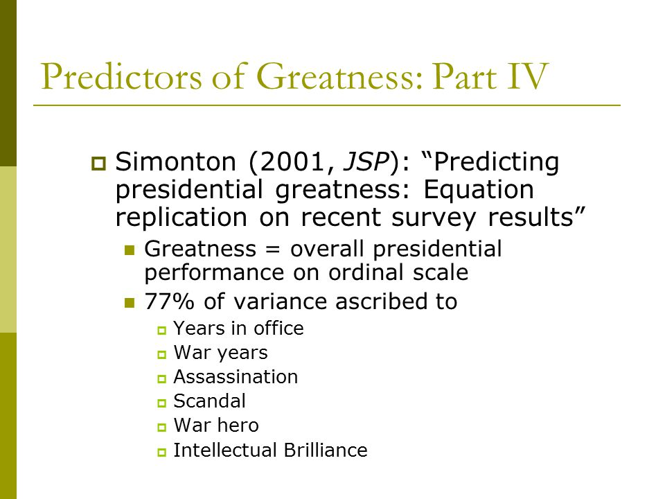 Predictors of Greatness: Part IV  Simonton (2001, JSP): Predicting presidential greatness: Equation replication on recent survey results Greatness = overall presidential performance on ordinal scale 77% of variance ascribed to  Years in office  War years  Assassination  Scandal  War hero  Intellectual Brilliance