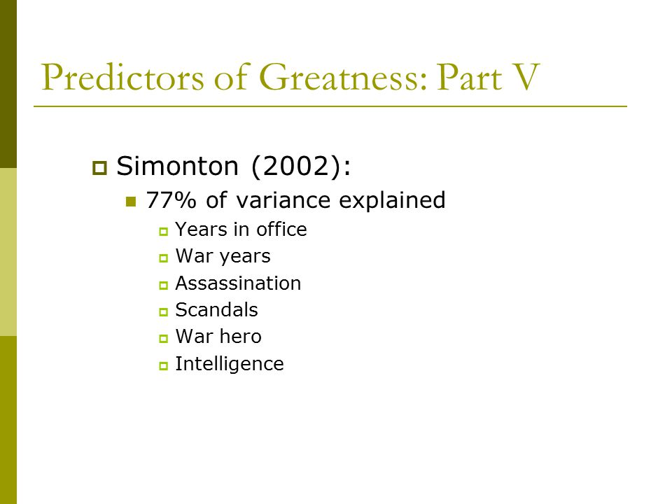 Predictors of Greatness: Part V  Simonton (2002): 77% of variance explained  Years in office  War years  Assassination  Scandals  War hero  Intelligence