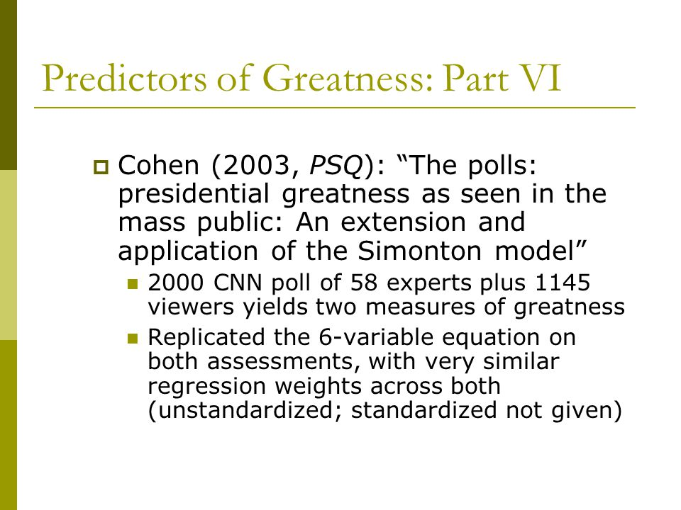 Predictors of Greatness: Part VI  Cohen (2003, PSQ): The polls: presidential greatness as seen in the mass public: An extension and application of the Simonton model 2000 CNN poll of 58 experts plus 1145 viewers yields two measures of greatness Replicated the 6-variable equation on both assessments, with very similar regression weights across both (unstandardized; standardized not given)