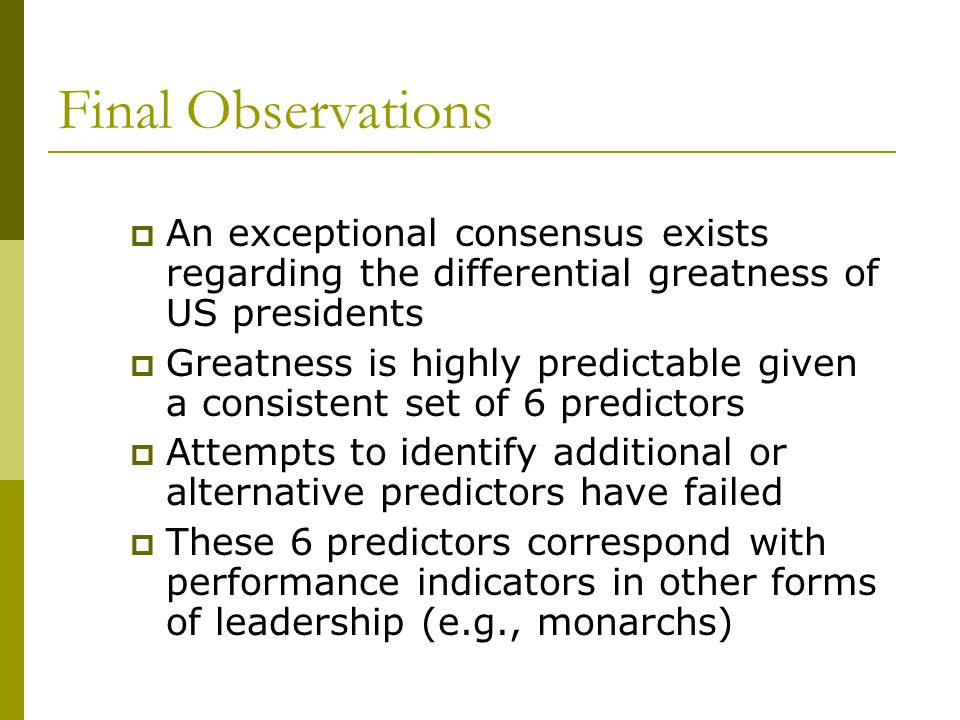 Final Observations  An exceptional consensus exists regarding the differential greatness of US presidents  Greatness is highly predictable given a consistent set of 6 predictors  Attempts to identify additional or alternative predictors have failed  These 6 predictors correspond with performance indicators in other forms of leadership (e.g., monarchs)