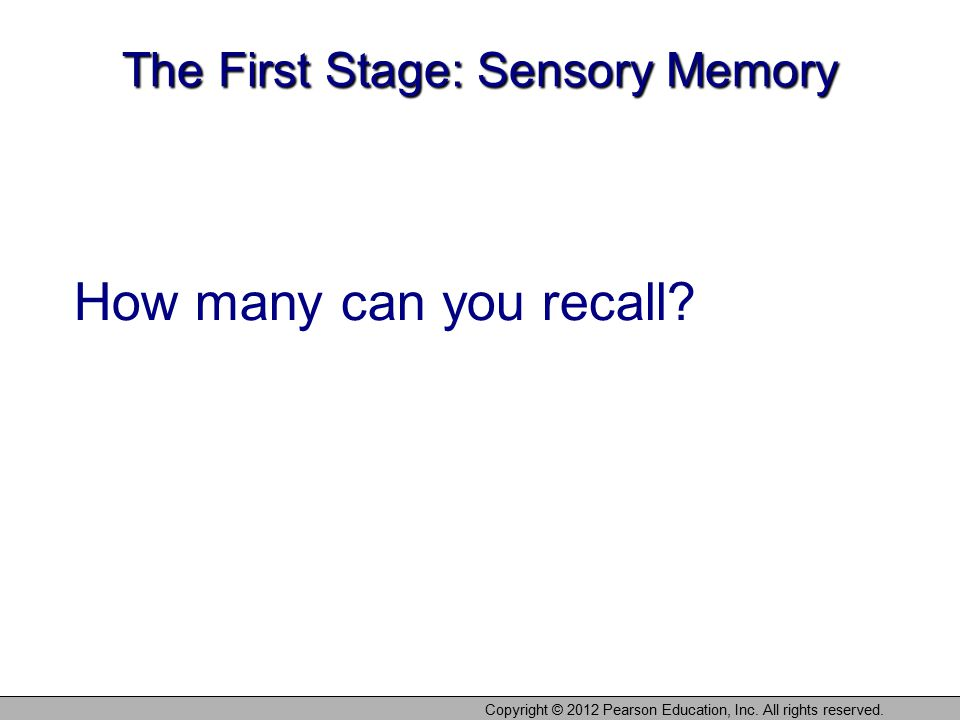 Copyright © 2012 Pearson Education, Inc. All rights reserved. The First Stage: Sensory Memory How many can you recall?