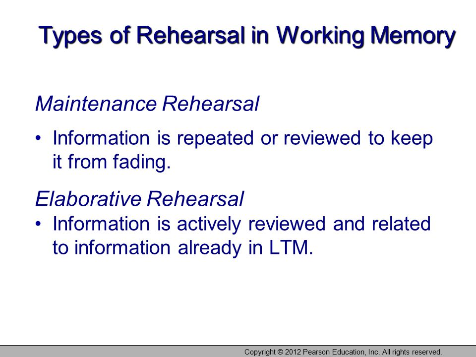 Types of Rehearsal in Working Memory Maintenance Rehearsal Information is repeated or reviewed to keep it from fading. Elaborative Rehearsal Informati
