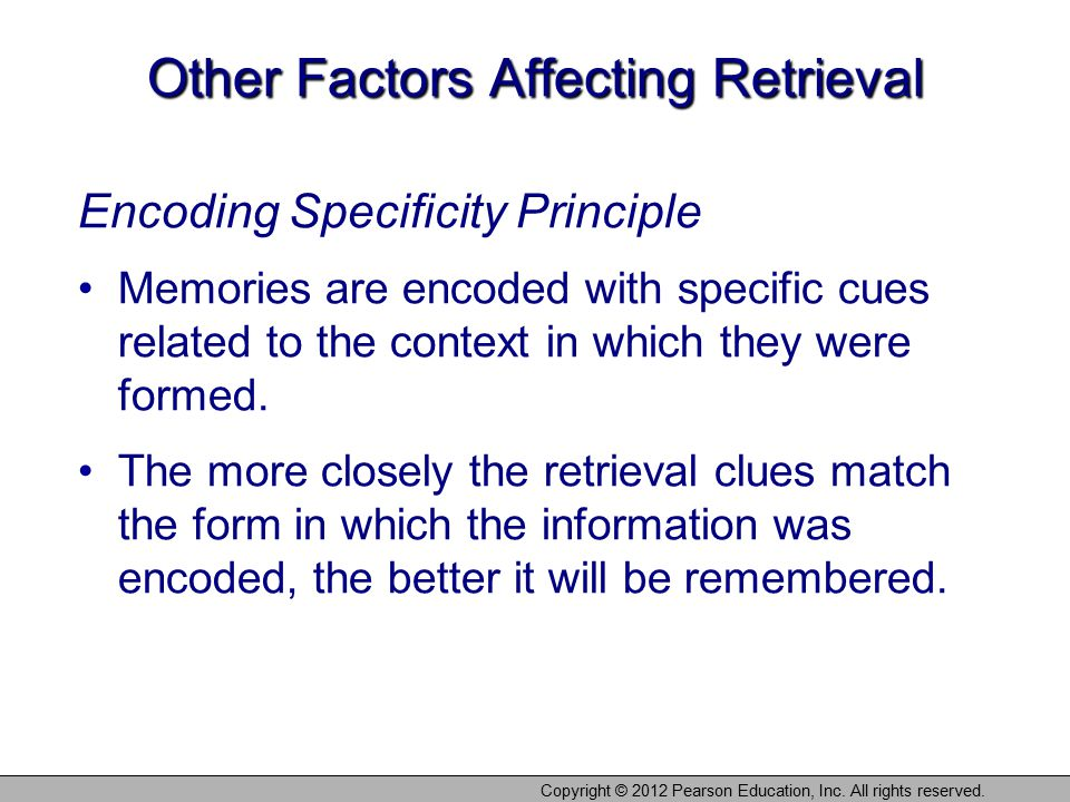 Copyright © 2012 Pearson Education, Inc. All rights reserved. Other Factors Affecting Retrieval Encoding Specificity Principle Memories are encoded wi