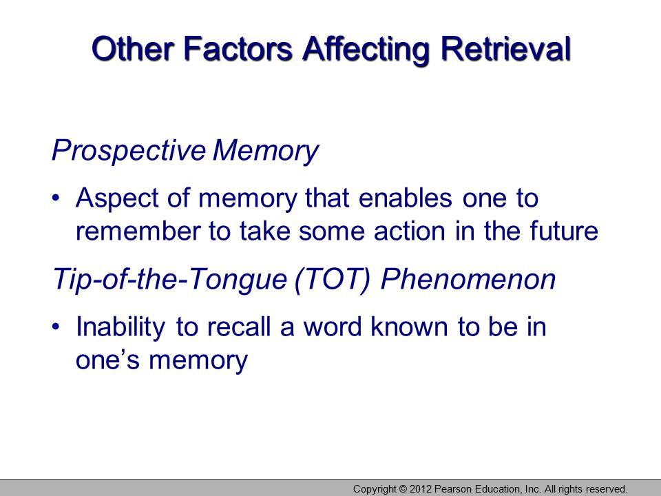 Copyright © 2012 Pearson Education, Inc. All rights reserved. Other Factors Affecting Retrieval Prospective Memory Aspect of memory that enables one t