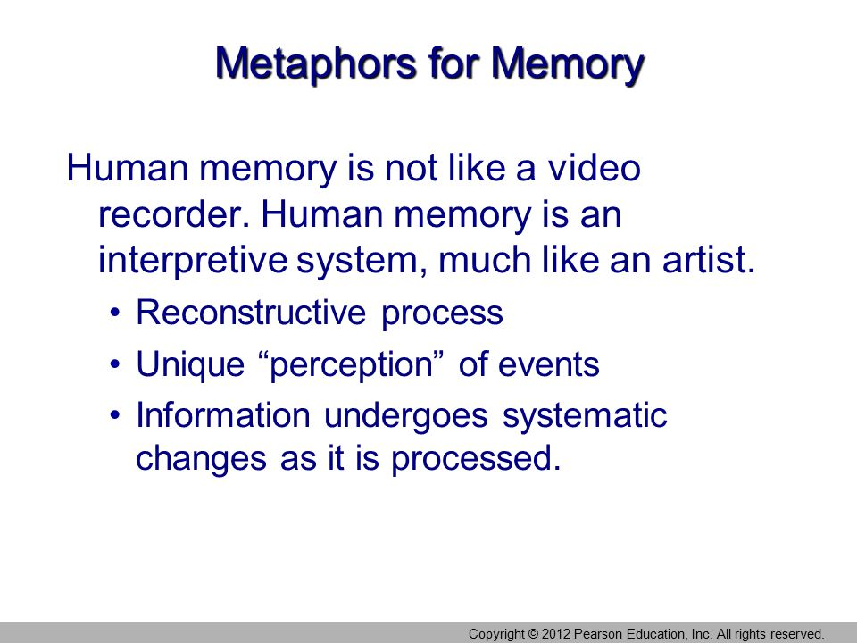 Copyright © 2012 Pearson Education, Inc. All rights reserved. Metaphors for Memory Human memory is not like a video recorder. Human memory is an inter