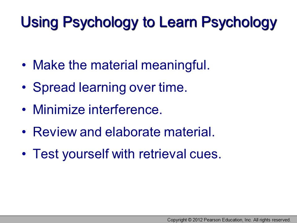 Copyright © 2012 Pearson Education, Inc. All rights reserved. Using Psychology to Learn Psychology Make the material meaningful. Spread learning over