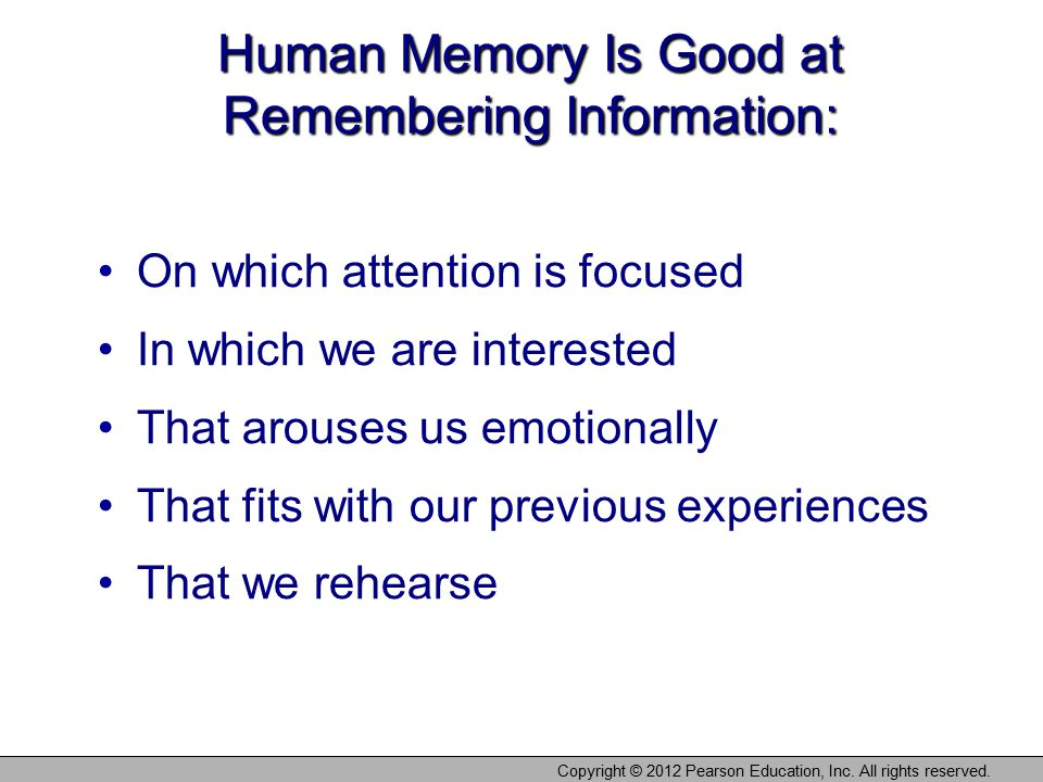 Copyright © 2012 Pearson Education, Inc. All rights reserved. Human Memory Is Good at Remembering Information: On which attention is focused In which
