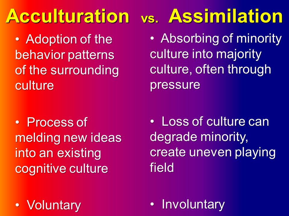 Acculturation vs. Assimilation Absorbing of minority culture into majority culture, often through pressure Loss of culture can degrade minority, creat