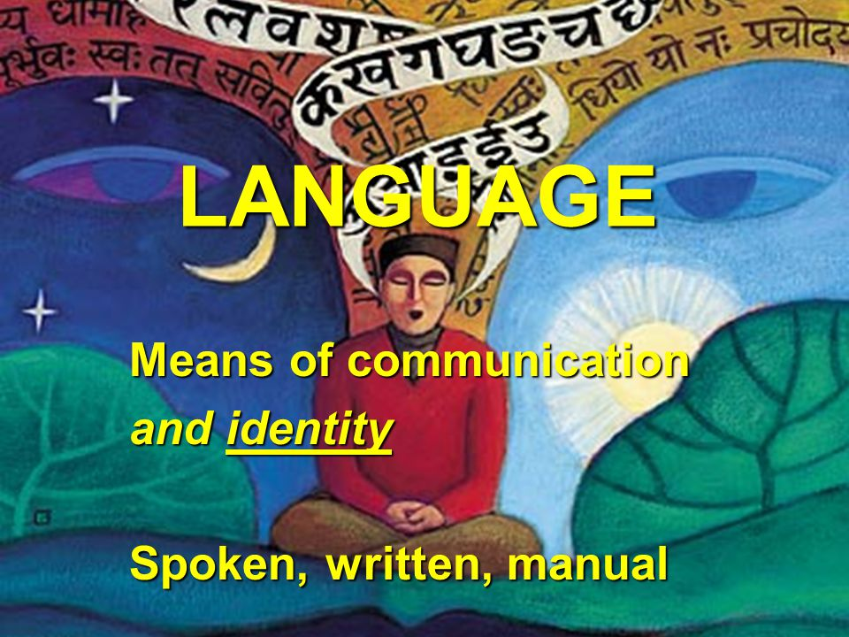 LANGUAGE Means of communication and identity Spoken, written, manual