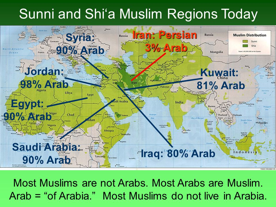 "Sunni and Shi'a Muslim Regions Today Most Muslims are not Arabs. Most Arabs are Muslim. Arab = ""of Arabia."" Most Muslims do not live in Arabia. Iraq:"
