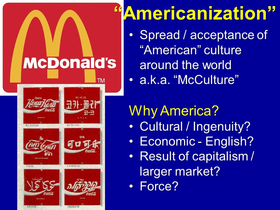 "Spread / acceptance of ""American"" culture around the worldSpread / acceptance of ""American"" culture around the world a.k.a. ""McCulture""a.k.a. ""McCultu"