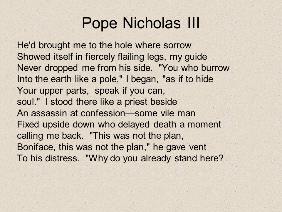 Pope Nicholas III He'd brought me to the hole where sorrow Showed itself in fiercely flailing legs, my guide Never dropped me from his side.